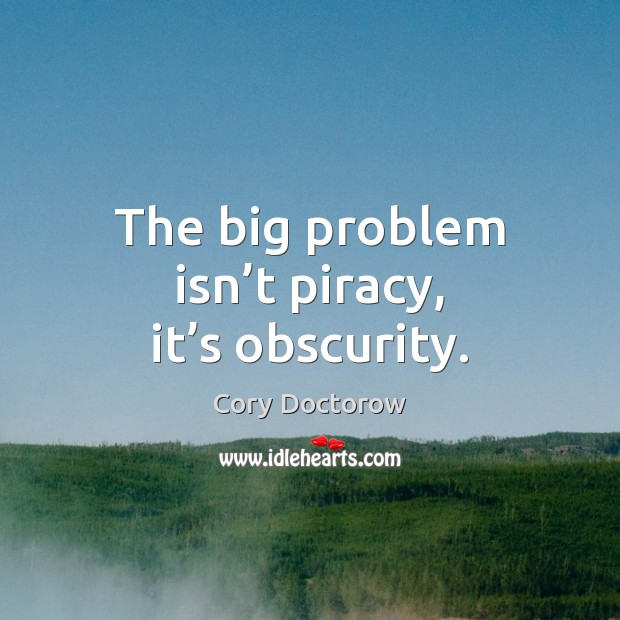 The big problem isn't piracy, it's obscurity. Image
