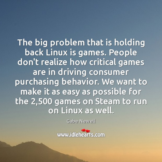 The big problem that is holding back Linux is games. People don't Driving Quotes Image