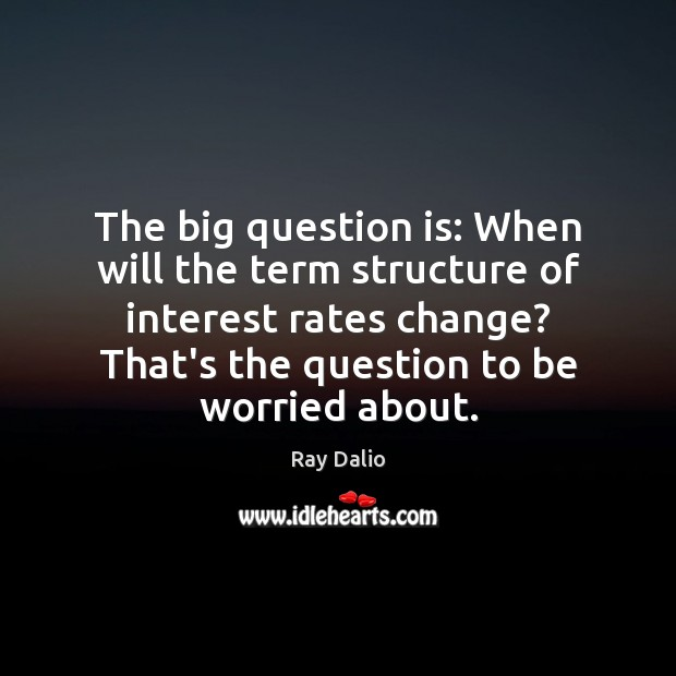The big question is: When will the term structure of interest rates Ray Dalio Picture Quote
