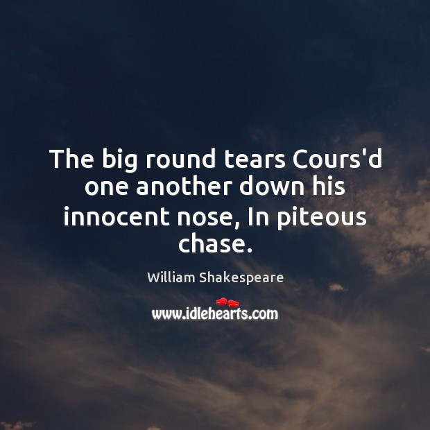 Image, The big round tears Cours'd one another down his innocent nose, In piteous chase.