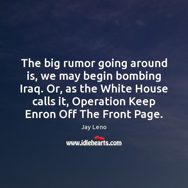 Image, The big rumor going around is, we may begin bombing Iraq. Or,
