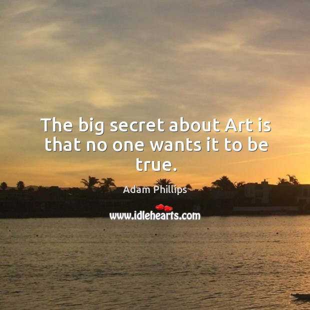 Image, The big secret about Art is that no one wants it to be true.