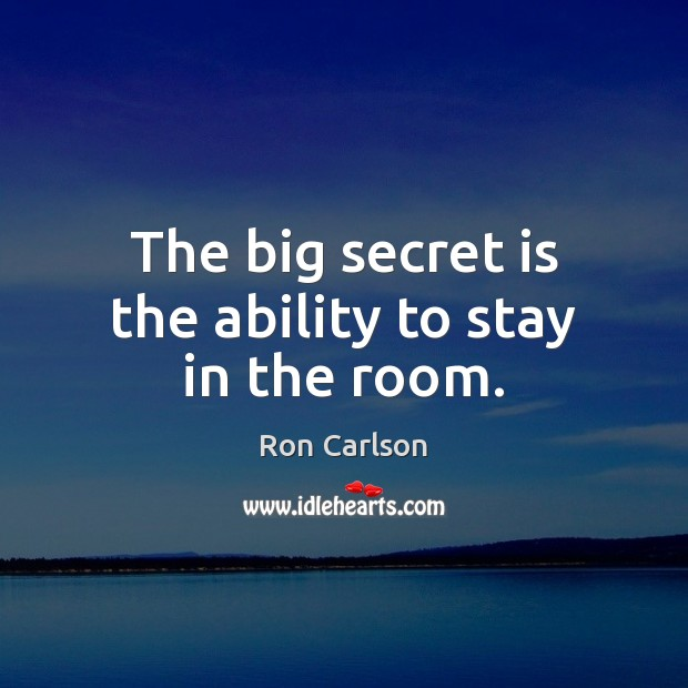 The big secret is the ability to stay in the room. Image