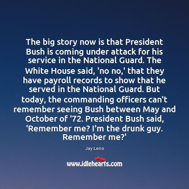 The big story now is that President Bush is coming under attack Jay Leno Picture Quote