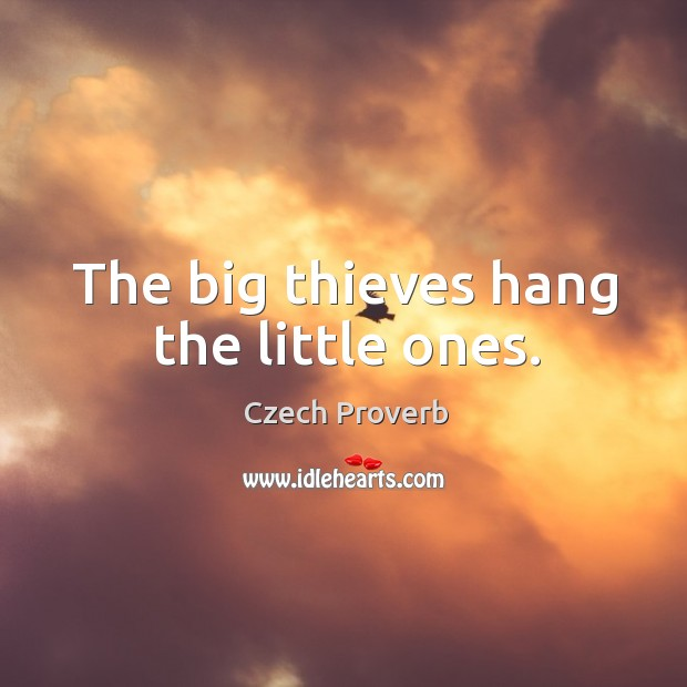 The big thieves hang the little ones. Czech Proverbs Image