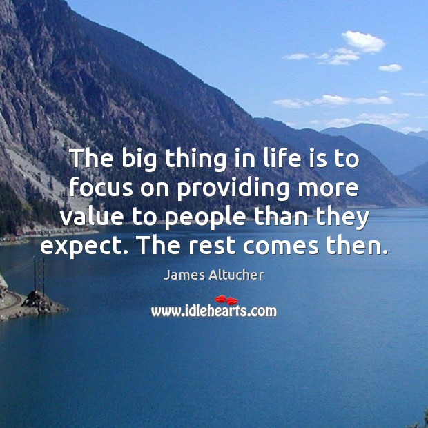 The big thing in life is to focus on providing more value Image