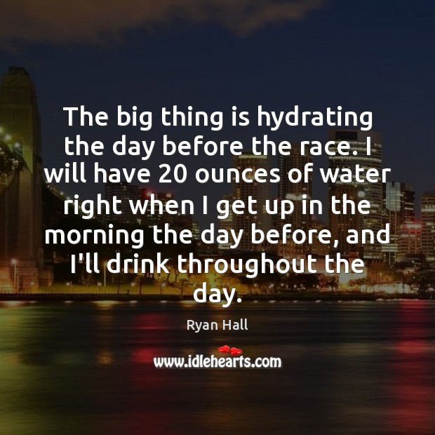 The big thing is hydrating the day before the race. I will Image