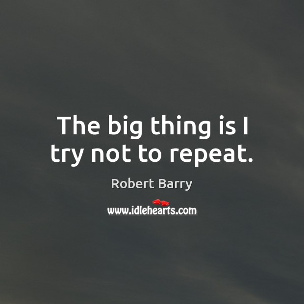 The big thing is I try not to repeat. Robert Barry Picture Quote