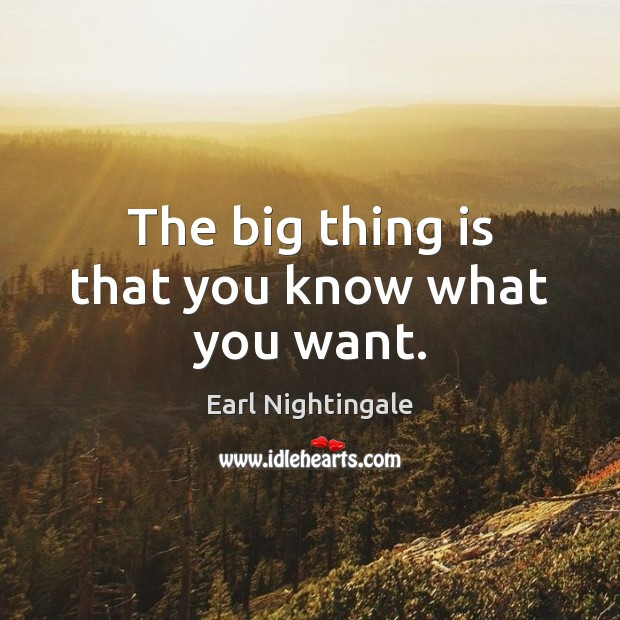 The big thing is that you know what you want. Earl Nightingale Picture Quote