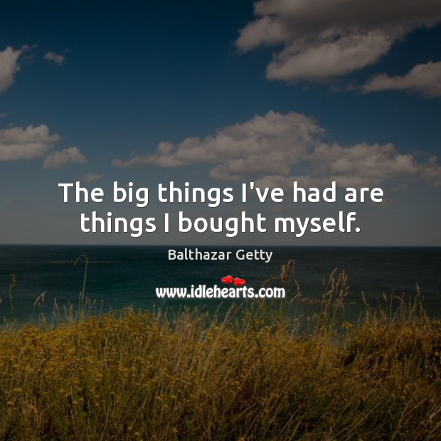 Image, The big things I've had are things I bought myself.