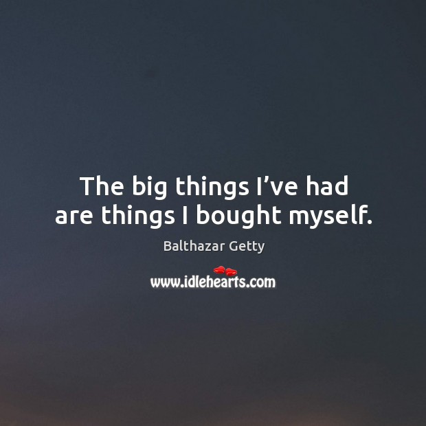 The big things I've had are things I bought myself. Balthazar Getty Picture Quote