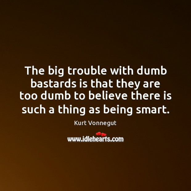 The big trouble with dumb bastards is that they are too dumb Kurt Vonnegut Picture Quote