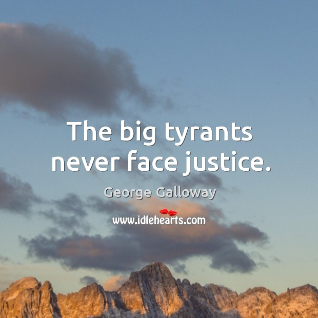 The big tyrants never face justice. Image