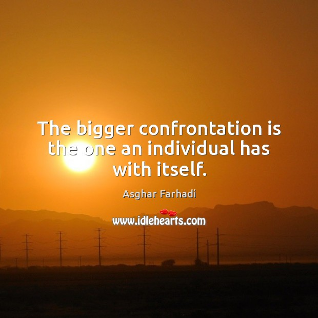 Image, The bigger confrontation is the one an individual has with itself.