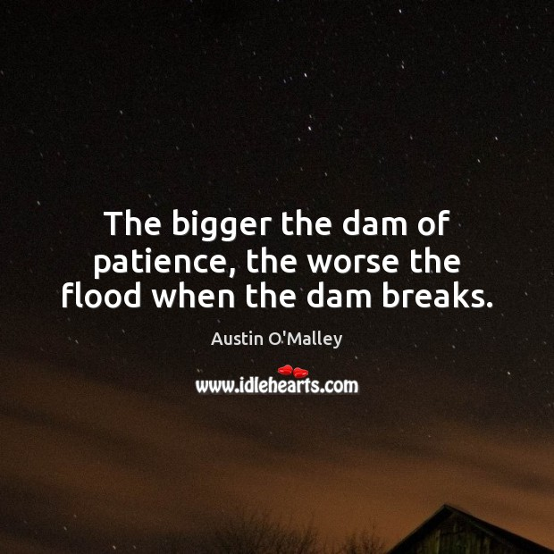 The bigger the dam of patience, the worse the flood when the dam breaks. Austin O'Malley Picture Quote