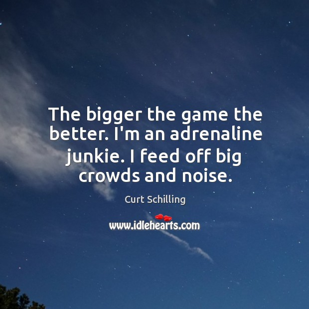 The bigger the game the better. I'm an adrenaline junkie. I feed off big crowds and noise. Curt Schilling Picture Quote