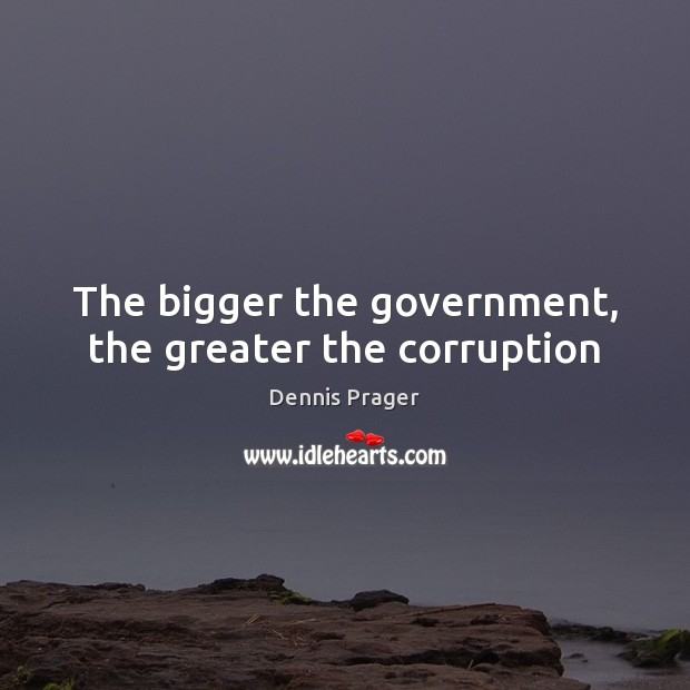 The bigger the government, the greater the corruption Dennis Prager Picture Quote