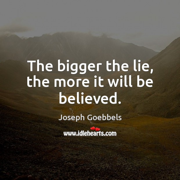 The bigger the lie, the more it will be believed. Joseph Goebbels Picture Quote