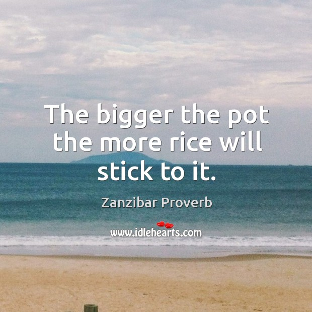 The bigger the pot the more rice will stick to it. Zanzibar Proverbs Image