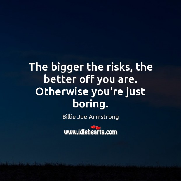 The bigger the risks, the better off you are. Otherwise you're just boring. Billie Joe Armstrong Picture Quote