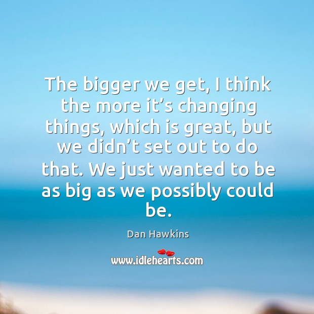 The bigger we get, I think the more it's changing things, which is great Image