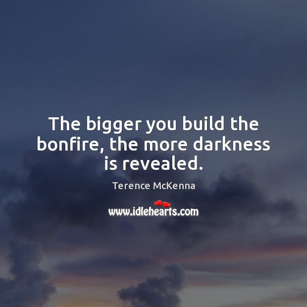 The bigger you build the bonfire, the more darkness is revealed. Image
