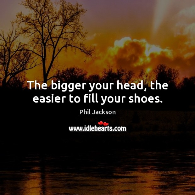 Image, The bigger your head, the easier to fill your shoes.