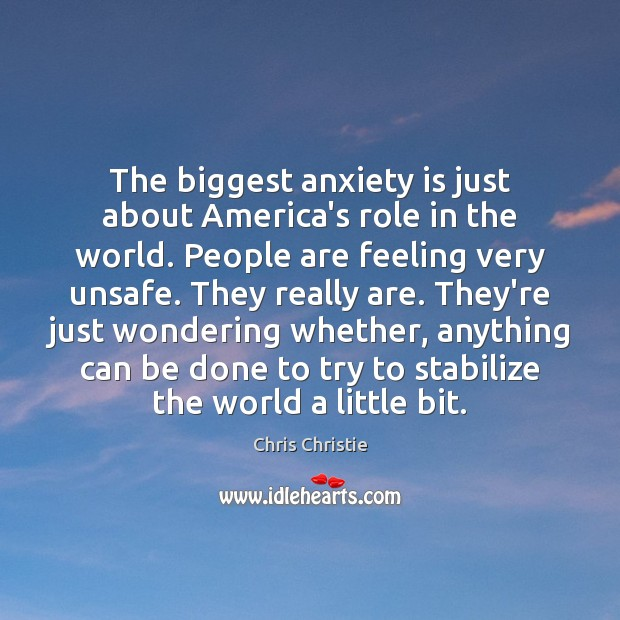 The biggest anxiety is just about America's role in the world. People Chris Christie Picture Quote