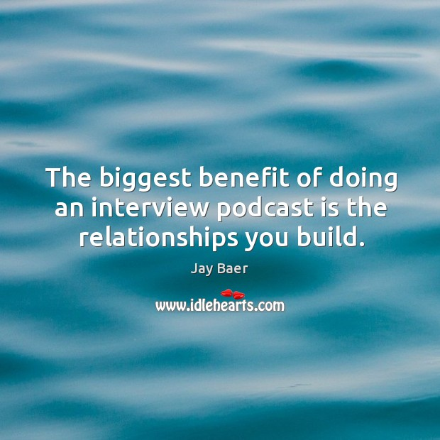 The biggest benefit of doing an interview podcast is the relationships you build. Image