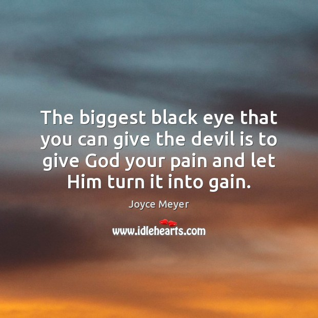 The biggest black eye that you can give the devil is to Image