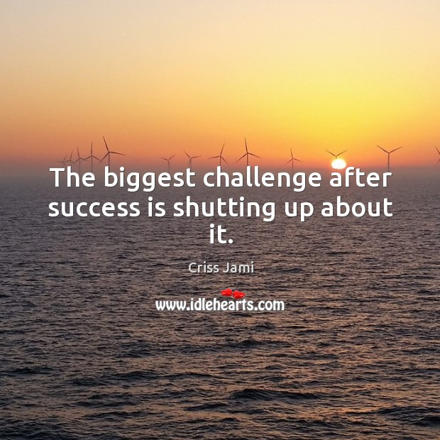 The biggest challenge after success is shutting up about it. Image