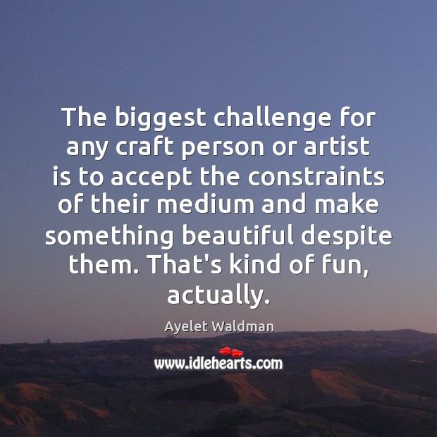 Image, The biggest challenge for any craft person or artist is to accept