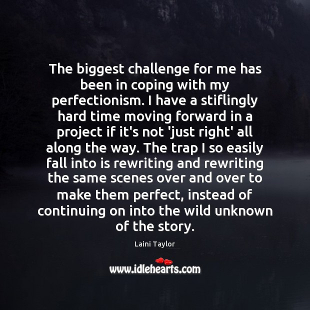 The biggest challenge for me has been in coping with my perfectionism. Image