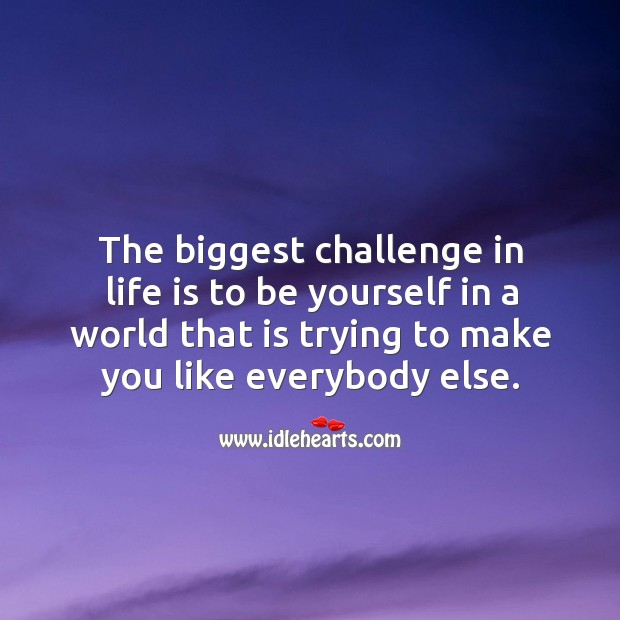 The biggest challenge in life is to be yourself in a world that is trying to make you like everybody else. Image