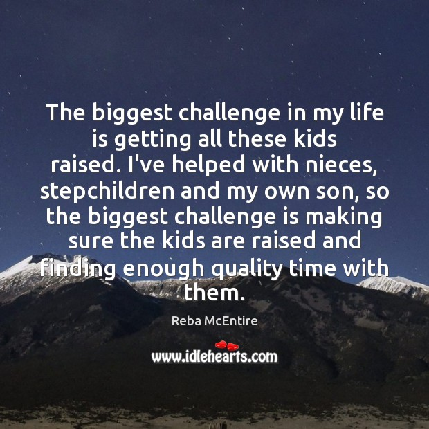 The biggest challenge in my life is getting all these kids raised. Reba McEntire Picture Quote
