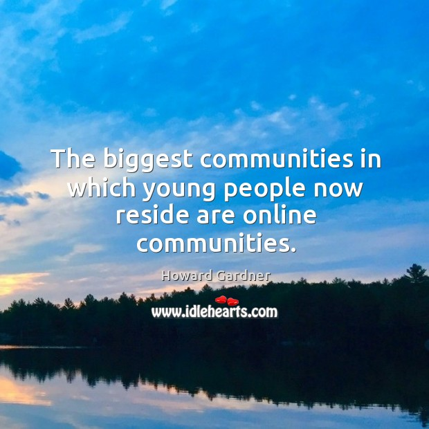 The biggest communities in which young people now reside are online communities. Howard Gardner Picture Quote