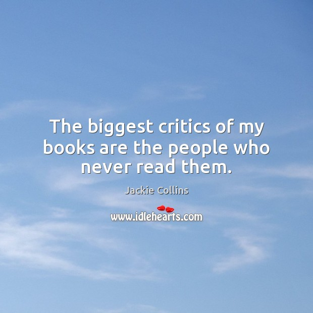 The biggest critics of my books are the people who never read them. Image