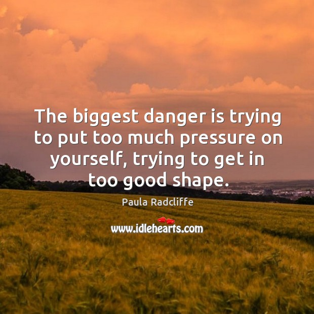The biggest danger is trying to put too much pressure on yourself, trying to get in too good shape. Image