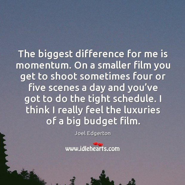 The biggest difference for me is momentum. On a smaller film you get to shoot sometimes Joel Edgerton Picture Quote