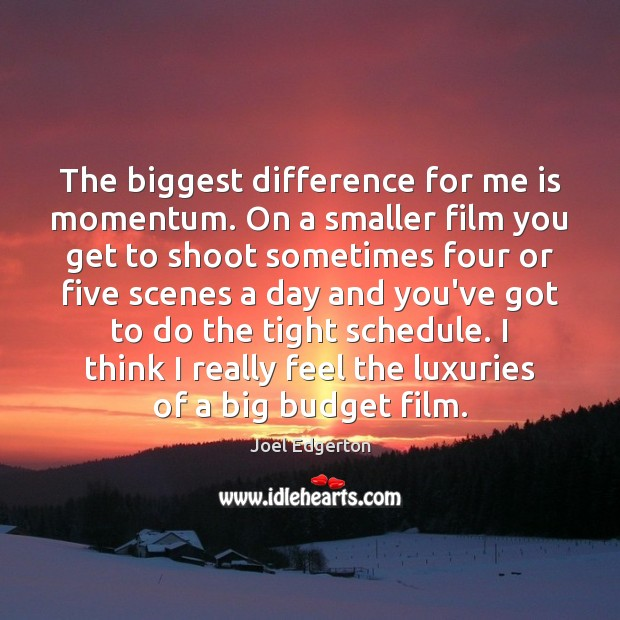 The biggest difference for me is momentum. On a smaller film you Joel Edgerton Picture Quote