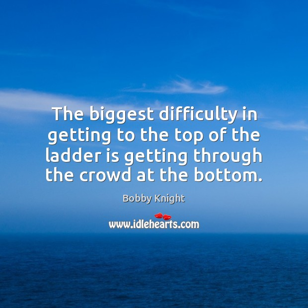 Image, The biggest difficulty in getting to the top of the ladder is