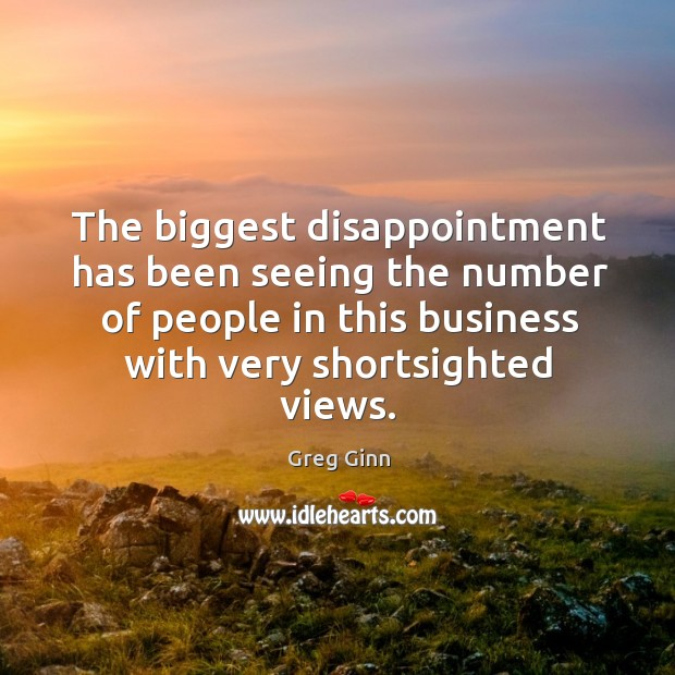 The biggest disappointment has been seeing the number of people in this business with very shortsighted views. Greg Ginn Picture Quote
