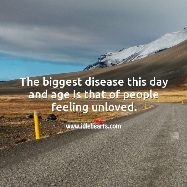 The biggest disease this day and age is that of people feeling unloved. Image