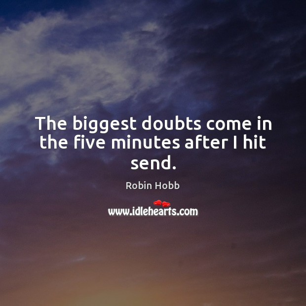 The biggest doubts come in the five minutes after I hit send. Robin Hobb Picture Quote