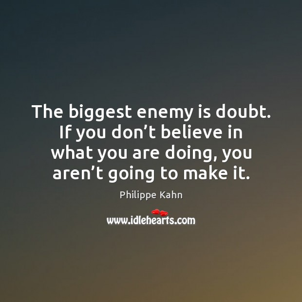 The biggest enemy is doubt. If you don't believe in what Image