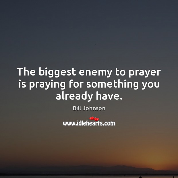 The biggest enemy to prayer is praying for something you already have. Bill Johnson Picture Quote