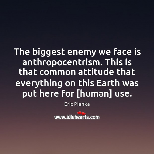 The biggest enemy we face is anthropocentrism. This is that common attitude Image