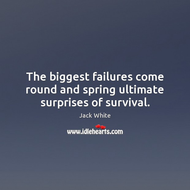 The biggest failures come round and spring ultimate surprises of survival. Image