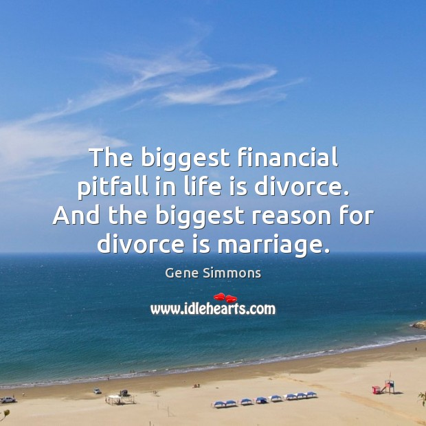 The biggest financial pitfall in life is divorce. And the biggest reason Gene Simmons Picture Quote