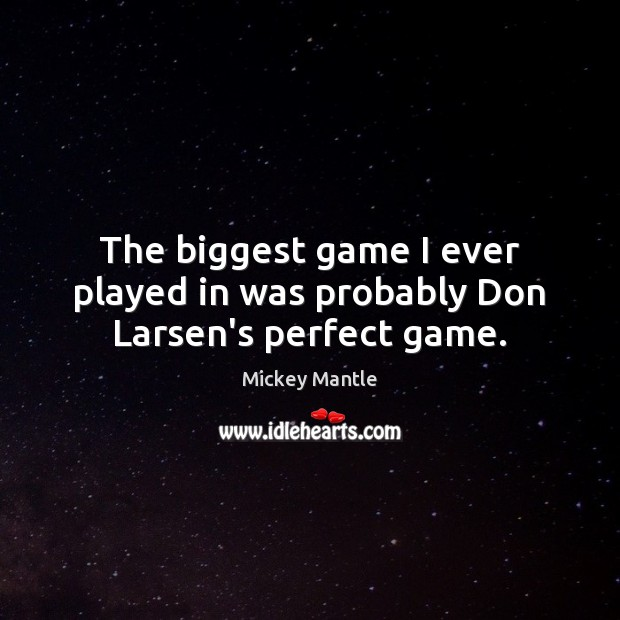 The biggest game I ever played in was probably Don Larsen's perfect game. Mickey Mantle Picture Quote